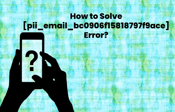 How to Solve [pii_email_bc0906f15818797f9ace] Error - pii_email_bc0906f15818797f9ace